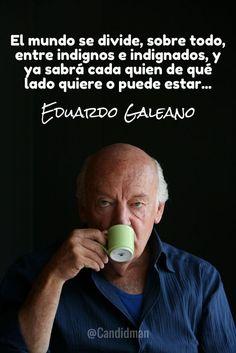 """""""El mundo se divide, sobre todo, entre indignos e indignados, y ya sabrá cada quien de qué lado quiere o puede estar"""". #EduardoGaleano #FrasesCelebres @candidman"""