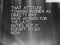 That attitude toward women as objects may have worked for the late Sixties, but it doesn't do so now. #quotes #love #sayings #inspirational #motivational #words #quoteoftheday #positive