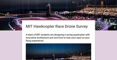 Need to hear your input for a MIT Drone Project  Hi hobbyists,  I'm a MIT sophomore who's in a race drone project that's aimed to improve both race quads' efficiency and top speed (initial modeling yielded over 200mph) with a unique architecture. We are doing a survey with which we might modify our current design. We would really appreciate if you can help us by filling out the survey below!  it shouldn't take more than two minutes :)   #Droneontop  #DroneParts