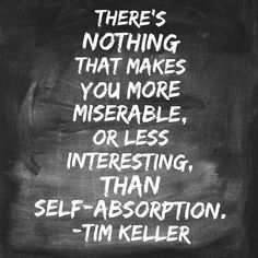 There's nothing that makes you more miserable, or less interesting, than self-absorption. Tim Keller, Timothy Keller, Quotable Quotes, Anxious, Insight, Wisdom, Make It Yourself, Words, Heart