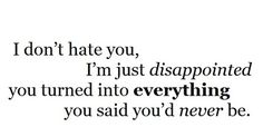 I don't hate you, I'm just disappointed you turned into everything you said you'd never be...