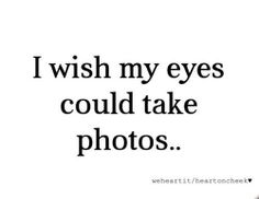 """I wish my eyes could take photos."""