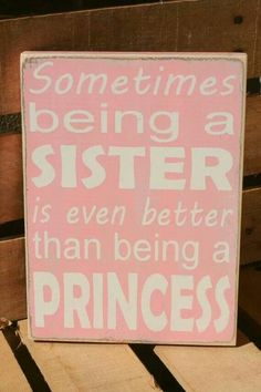 Quote for girls bathroom. Sometimes being a sister is even better than being a princess.