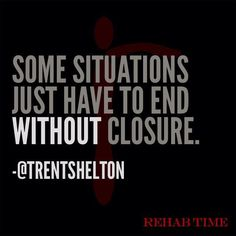 Some situations just have to end without closure. Trent Shelton - wise young man. Rehab Time.