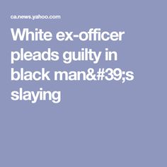 White ex-officer pleads guilty in black man's slaying