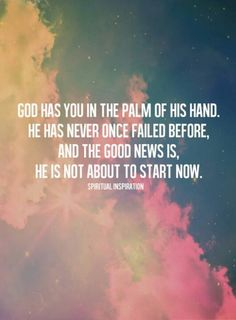 """""""God has you in the palm of His hand.  He has never once failed before, and the good news is, He is not about to start now."""""""