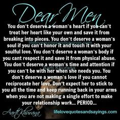 Dear Men…You don't deserve a woman's heart if you can't treat her heart like your own and save it from breaking into pieces. You don't deserve a woman's soul if you can't honor it and touch it with your soulful…Read more ›