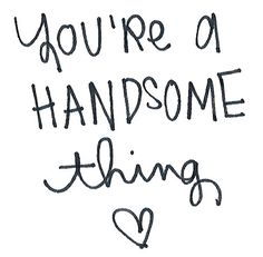 You're a handsome thing. ;)