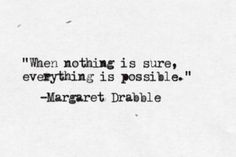 when nothing is sure, everything is possible.