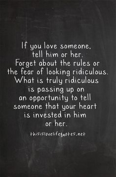 If you love someone, tell him or her. Forget about the rules or the fear of looking ridiculous. What is truly ridiculous is passing up on an opportunity to tell someone that your heart is invested in him or her.