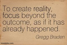 Gregg Braden : To create reality, focus beyond the outcome, as if it has already happened. magic, power, creation, focus, reality, healing, inspiration. Meetville Quotes