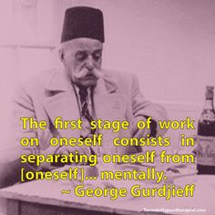 The first stage of work on oneself consists in separating oneself from [oneself]... mentally. ~ George Gurdjieff Quotes