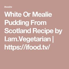 White Or Mealie Pudding From Scotland Recipe Vegetarian Gravy, Fried Tomatoes, Steamed Broccoli, Saute Onions, Dumpling, Roast Beef, Scotland, Pudding, Stuffed Peppers