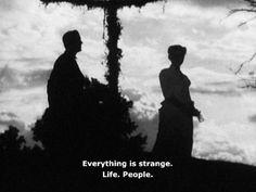 Everything is strange. Life. People.