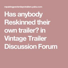 Has anybody Reskinned their own trailer? in Vintage Trailer Discussion Forum