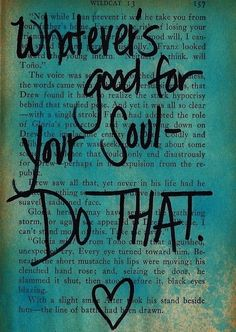Whatever's good for your Soul - DO THAT. I love the paint over the book page leaving a background for a quote like this. Great Quotes, Quotes To Live By, Me Quotes, Inspirational Quotes, Motivational Quotations, Motivating Quotes, Famous Quotes, The Words, Cool Words