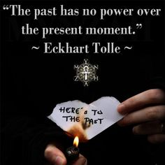 """""""The past has no power over the present moment."""" ~ Eckhart Tolle"""