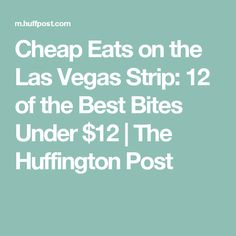 Cheap Eats on the Las Vegas Strip: 12 of the Best Bites Under $12   The Huffington Post