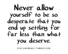 never allow yourself to be so desperate that you end up settling for far less than what you deserve.
