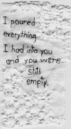 I poured everything I had into you and you were still empty