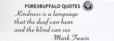 """""""kindness is a language that the deaf can hear and the blind can see"""" ~Mark Twain..."""