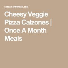 Cheesy Veggie Pizza Calzones   Once A Month Meals