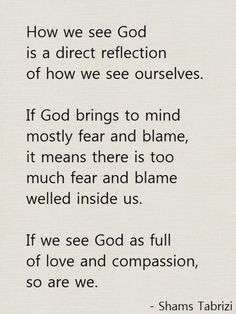How we see God is a first reflection of how we see ourselves ~ Shams Tabrizi Sufi Quotes, Spiritual Quotes, Islamic Quotes, Words Quotes, Wise Words, Sayings, Shams Tabrizi Quotes, Forty Rules Of Love, Rumi Poem
