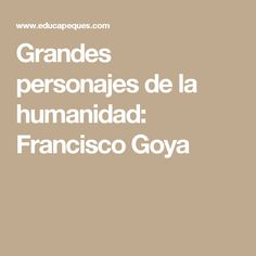 Grandes personajes de la humanidad: Francisco Goya