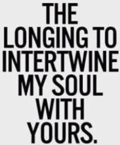 The longing to intertwine my soul with yours