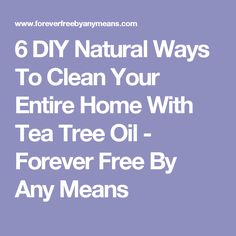 6 DIY Natural Ways To Clean Your Entire Home With Tea Tree Oil - Forever Free By Any Means