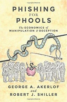 Phishing for phools : the economics of manipulation and deception / George A. Akerlof and Robert J. Shiller.     Princeton University Press, 2015