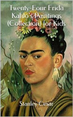 Twenty-Four Frida Kahlo's Paintings (Collection) for Kids by Stanley Cesar, http://www.amazon.com/dp/B00JZ29H5S/ref=cm_sw_r_pi_dp_c.nDtb1KGR3MD