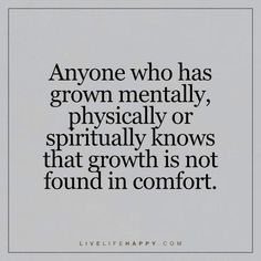 Deep Life Quote: Anyone who has grown mentally, physically or spiritually knows that growth is not found in comfort.