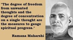 """""""The degree of freedom from unwanted thoughts and the degree of concentration on a single though are the measure to gauge spiritual progress.""""  ~Ramana Maharshi"""