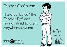 The Teacher Look=The Mom Look...gets my kid to stop throwing things or screaming instantly!