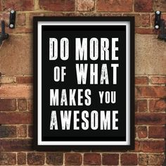 Do More of What Makes you Awesome http://www.notonthehighstreet.com/themotivatedtype/product/do-more-of-what-makes-you-awesome-typography-print