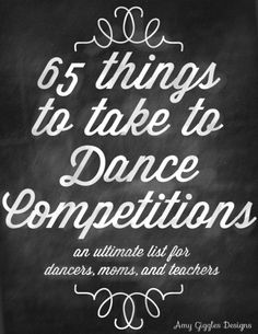 65 Things to Take to a Dance Competition  MpM: Excellent idea - modify for your own competition needs - print out for each competition. Using a check list gets children used to using and valuing a list, something that will serve them well in school and later in the work place. Just a thought from a teacher. :-)