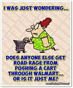 I was just wondering. Does anyone else get road rage from pushing a cart through Walmart.Or is it just me? Road Rage, Super Funny, Just Me, Have Time, Make You Smile, Laugh Out Loud, The Funny, I Laughed, Funny Jokes