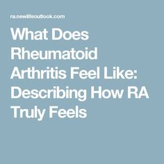 Exactly. Point on. What Does Rheumatoid Arthritis Feel Like: Describing How RA Truly Feels
