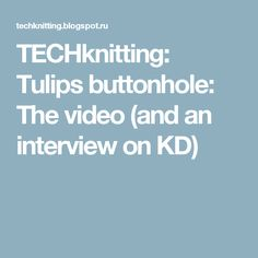 TECHknitting: Tulips buttonhole:  The video (and an interview on KD)