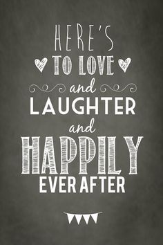 "Cute poster ""Here's to love and laughter and happily ever after""  visit http://www.maryannescott.co.uk"