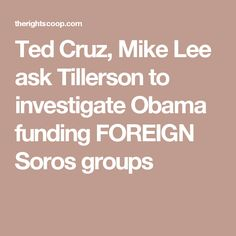 Ted Cruz, Mike Lee ask Tillerson to investigate Obama funding FOREIGN Soros groups