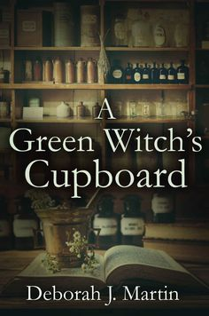 "Earth Witch:  #Earth #Witch ~ ""A Green Witch's Cupboard,"" by Deborah J. Martin."