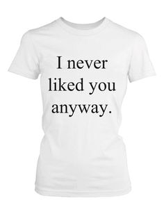 c1e887176 Women's White Cotton T-Shirt – I Never Liked You Anyway Funny Graphic Tee
