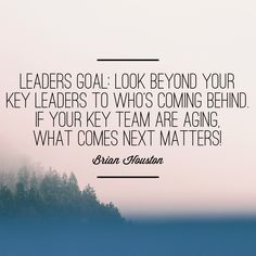 Leaders goal: Look beyond your key leaders to who's coming behind. If your key team are aging, what comes next matters! -Brian Houston