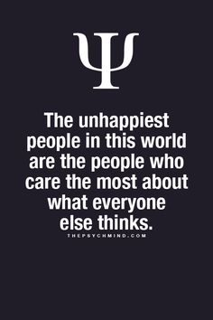 The unhappiest people in this world are the people who care the most about what everyone else thinks. #beyourself