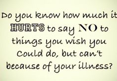 Do you know how much it hurts to say NO to things you wish you could do, but can't because of your illness(s)