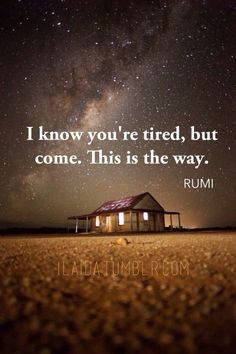 I know you are tired, but come. This is the way.