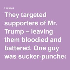San Jose: They targeted supporters of Mr. Trump – leaving them bloodied and battered. One guy was sucker-punched. Another was smashed in the face. A woman was pelted with bottles and eggs.