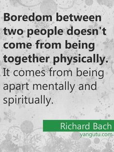 Boredom between two people doesn't come from being together physically. It comes from being apart mentally and spiritually, ~ Richard Bach <3 Love Sayings #quotes, #love, #sayings, https://apps.facebook.com/yangutu